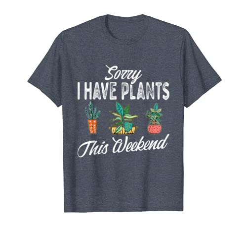 Sorry I Have Plants This Weekend Plant Gardening Gardener T-shirt
