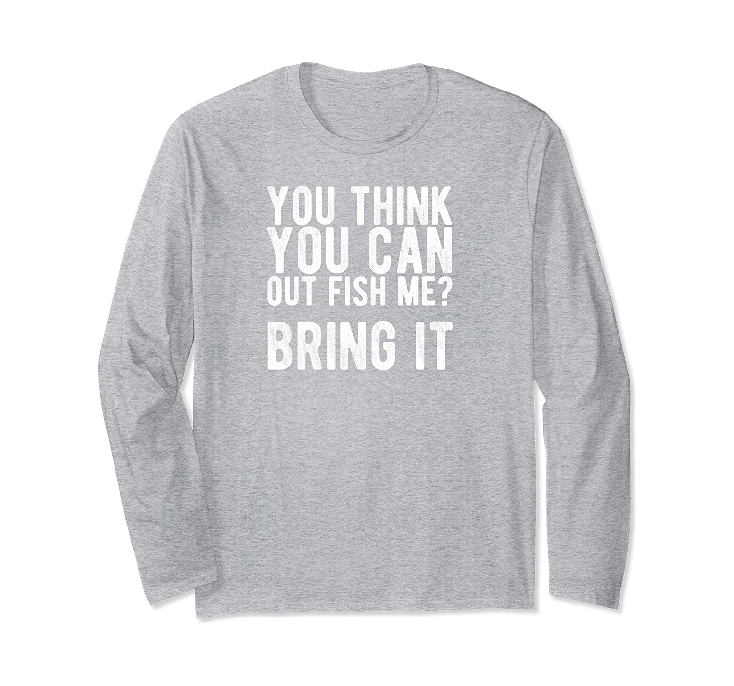 you think you can out fish me bring it long sleeve t shirt 1 - Classic Shop